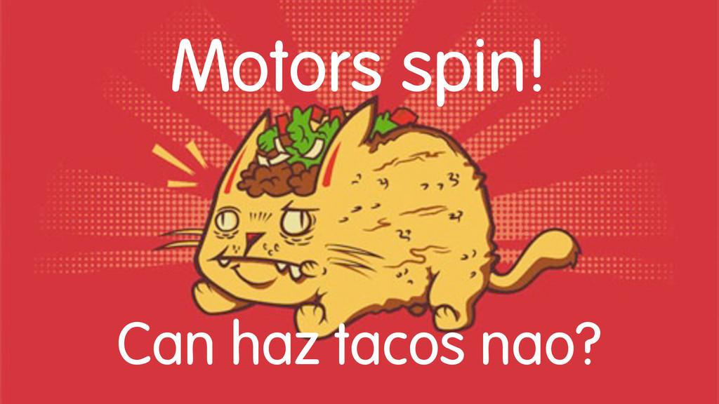 Motors spin! Can haz tacos nao?