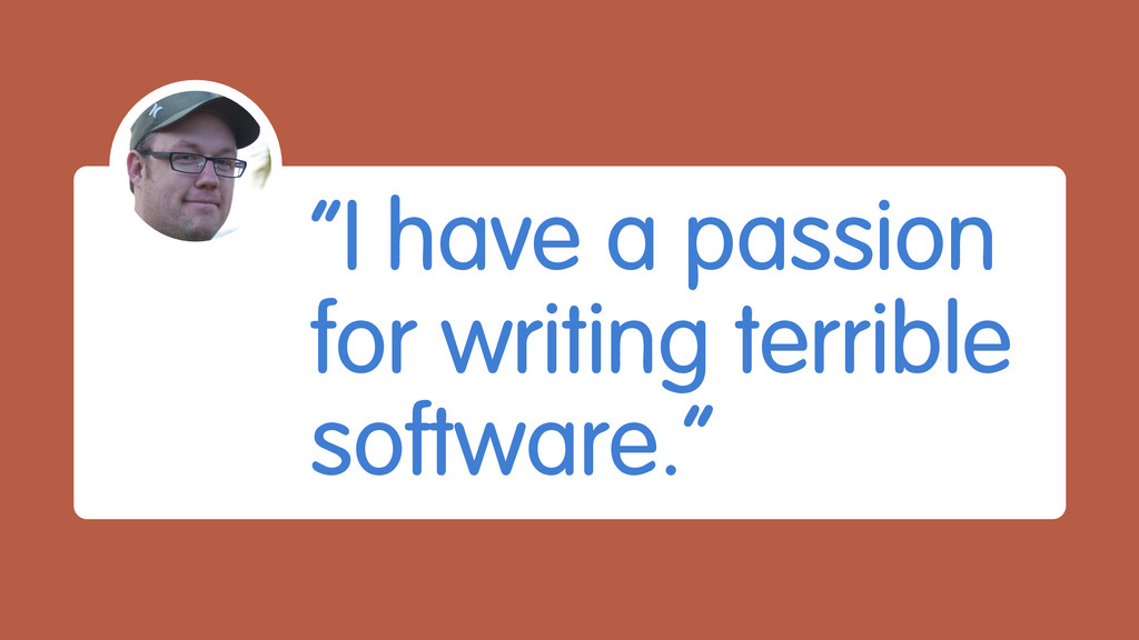 """""""I have a passion for writing terrible software..."""