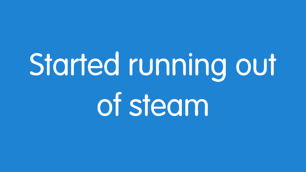Started running out of steam