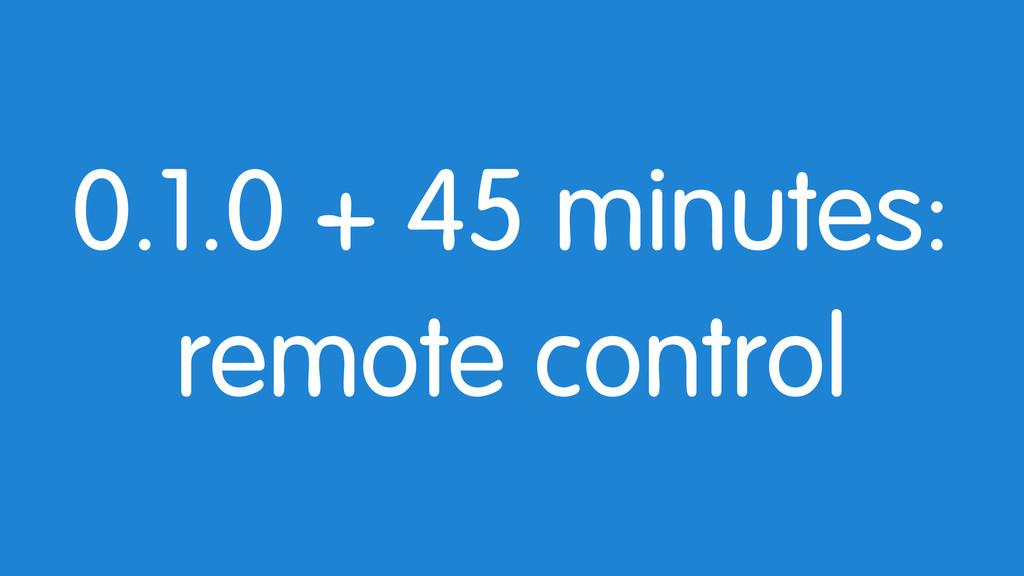 0.1.0 + 45 minutes: remote control