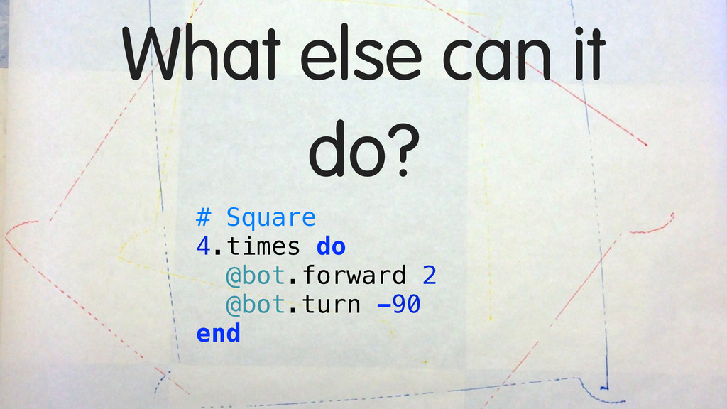 What else can it do? # Square 4.times do @bot.f...
