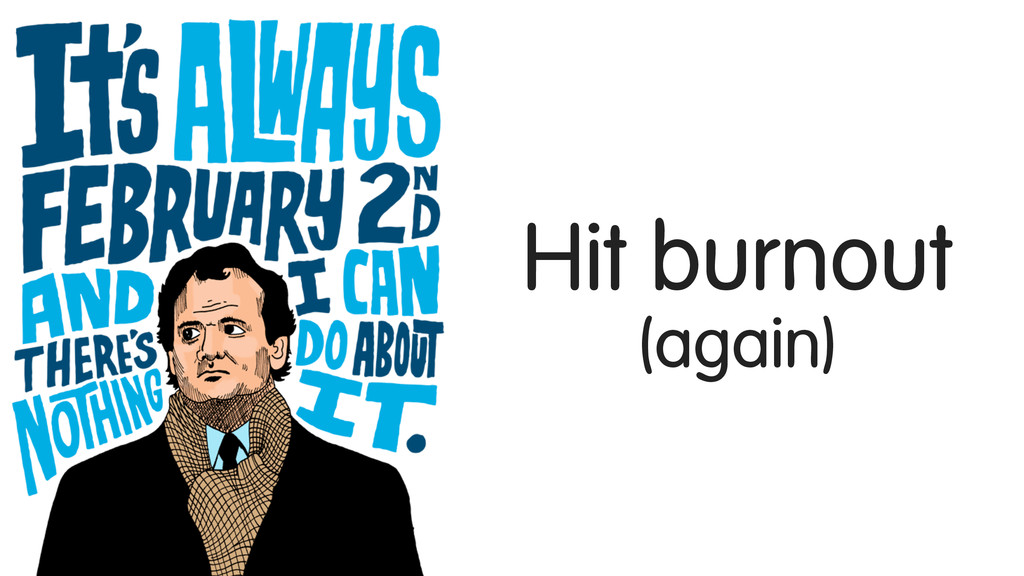 Hit burnout (again)