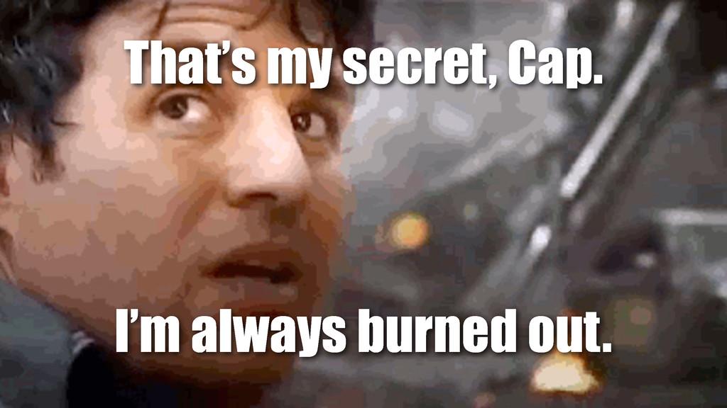 First, a confession That's my secret, Cap. I'm ...