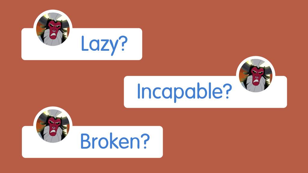 Lazy? Incapable? Broken?
