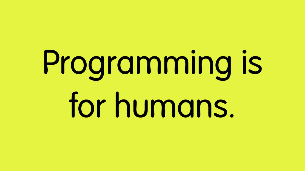 Programming is for humans.