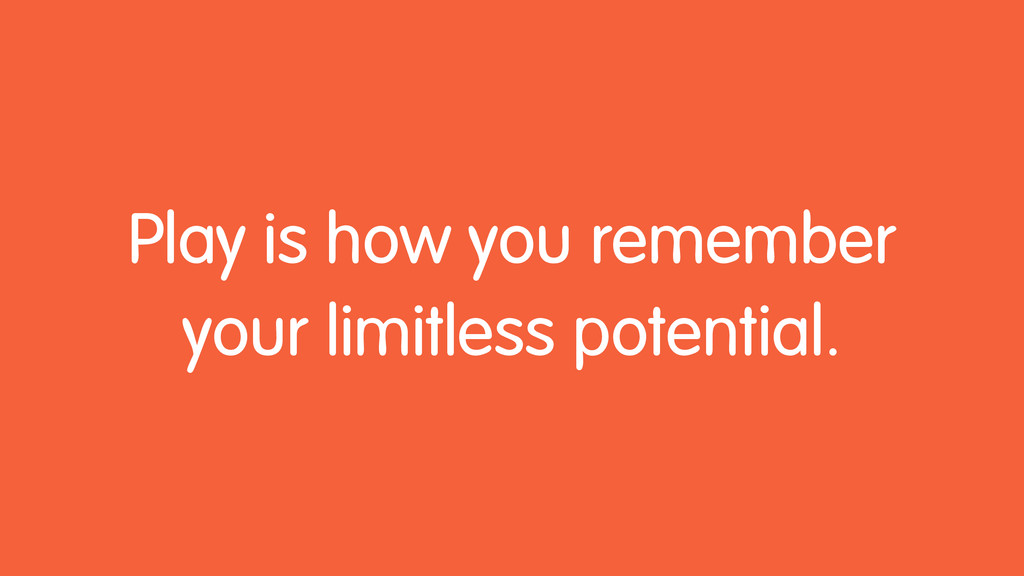 Play is how you remember your limitless potenti...
