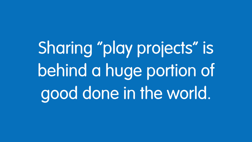"""Sharing """"play projects"""" is behind a huge portio..."""
