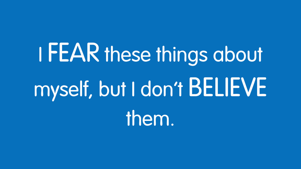 I FEAR these things about myself, but I don't B...