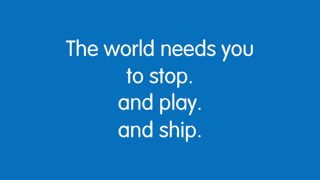 The world needs you to stop. and play. and ship.