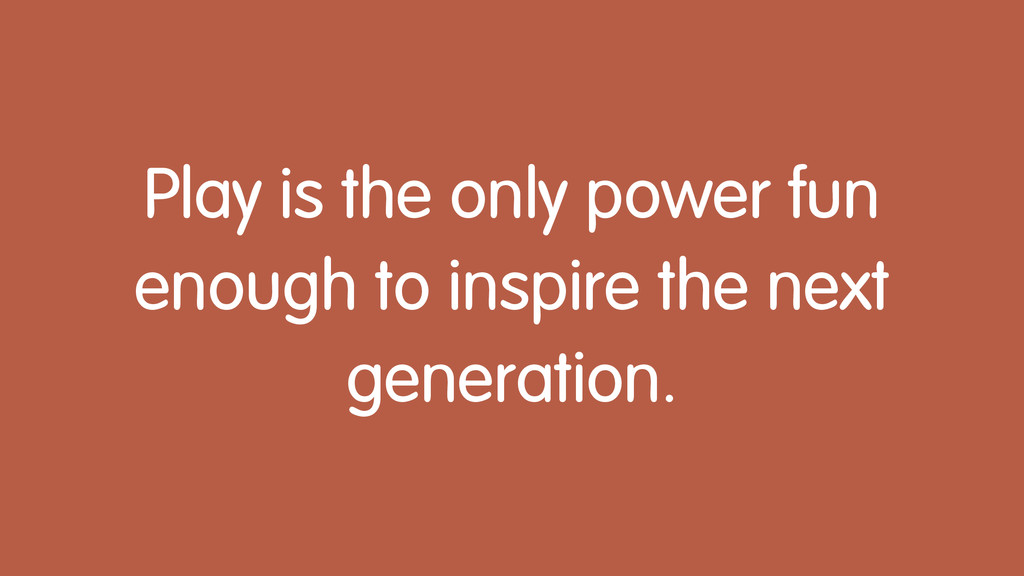 Play is the only power fun enough to inspire th...