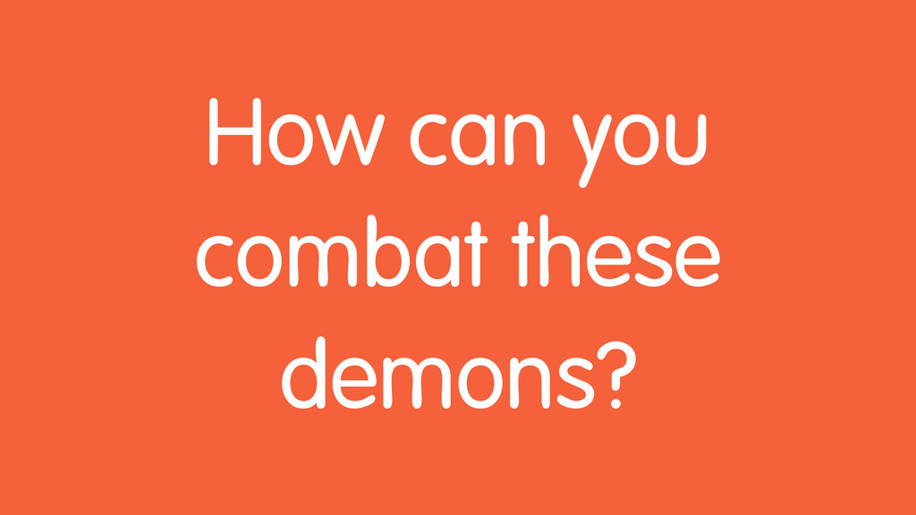 How can you combat these demons?