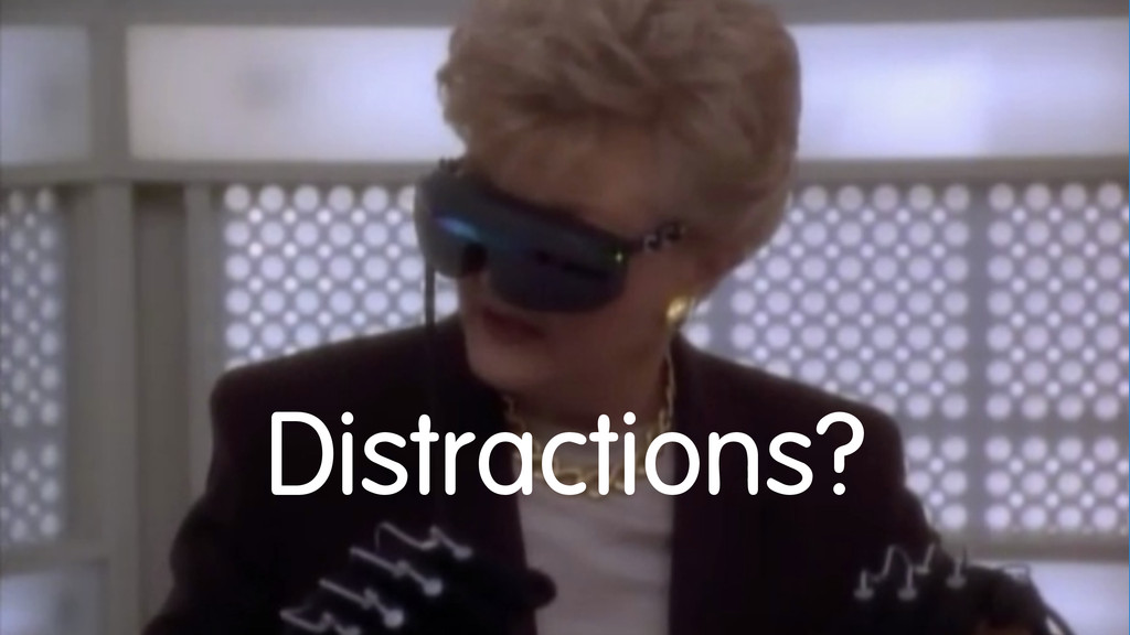 Distractions?