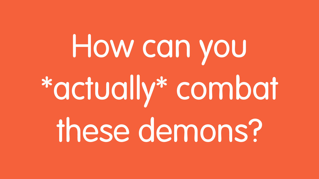 How can you *actually* combat these demons?