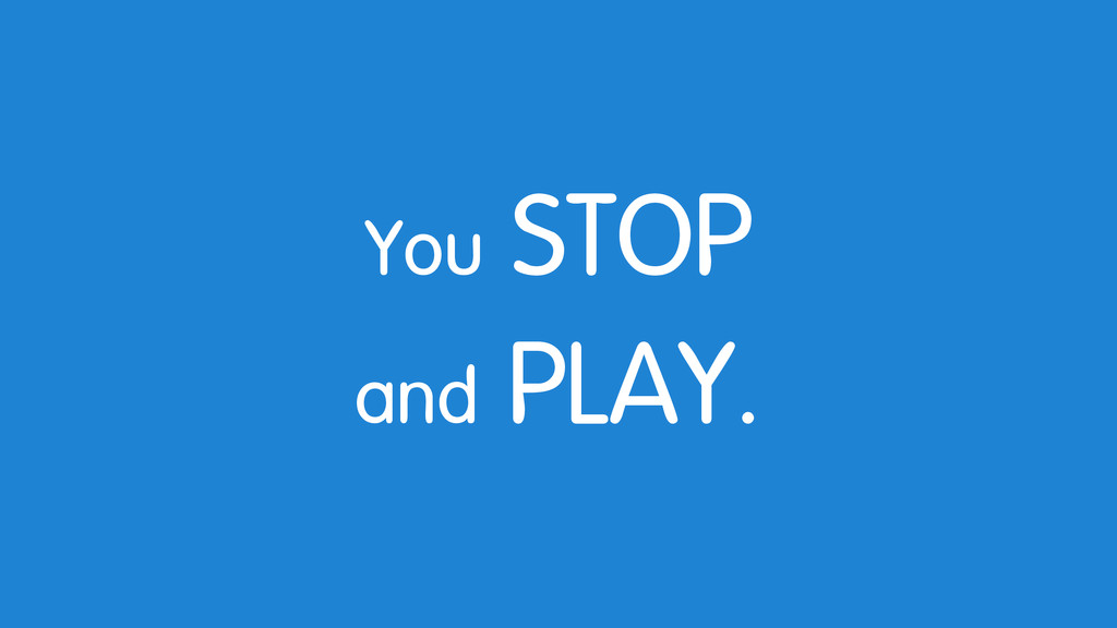 You STOP and PLAY.