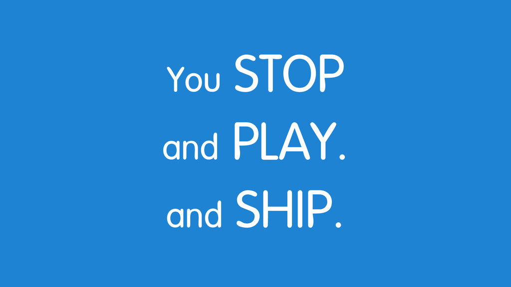 You STOP and PLAY. and SHIP.