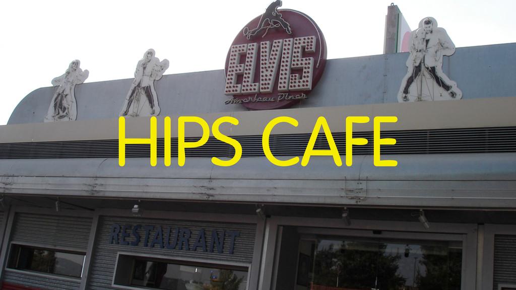 HIPS CAFE