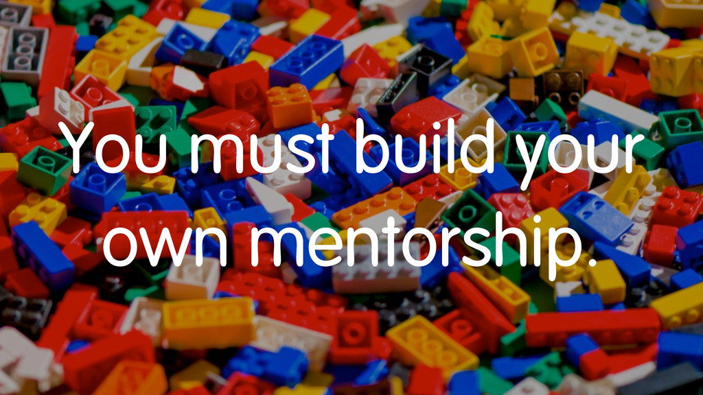 You must build your own mentorship.