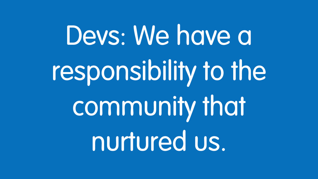 Devs: We have a responsibility to the community...