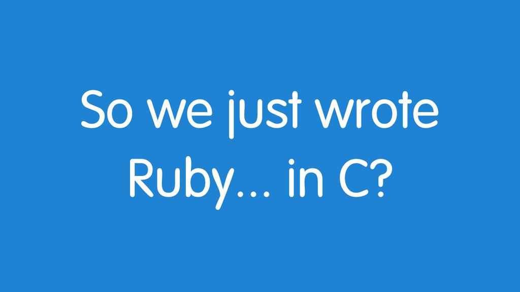 So we just wrote Ruby... in C?