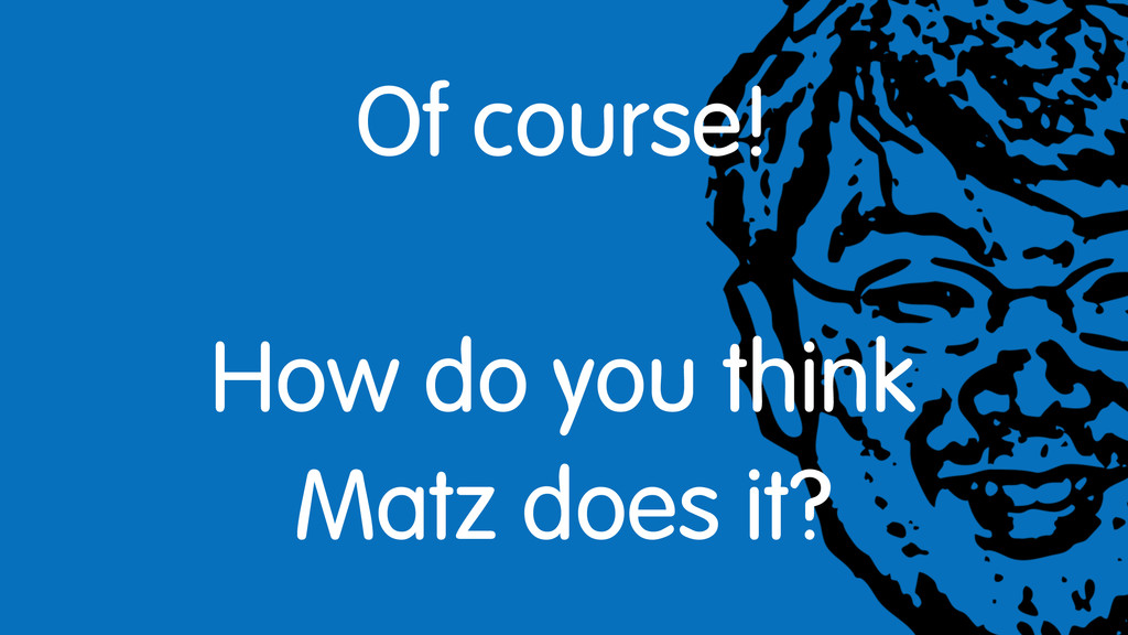 Of course! How do you think Matz does it?