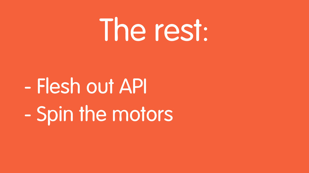 The rest: - Flesh out API - Spin the motors