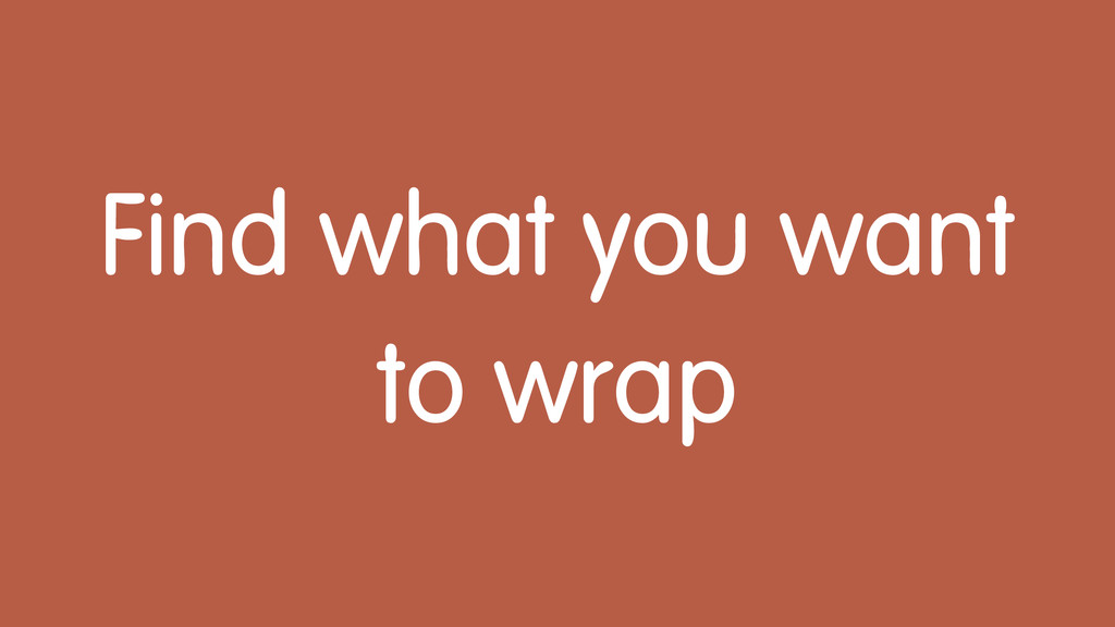 Find what you want to wrap
