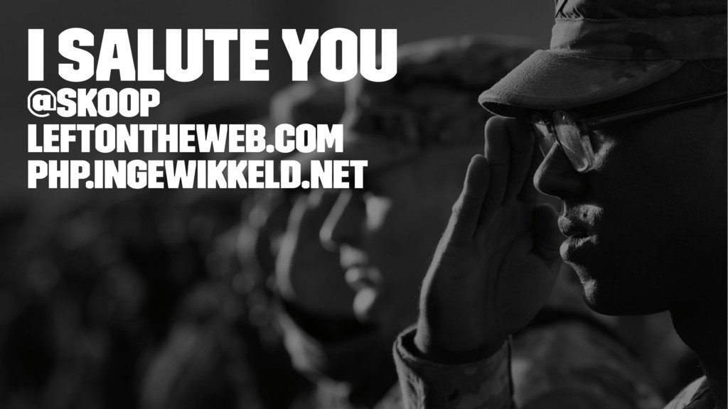 I Salute You @skoop leftontheweb.com php.ingewi...