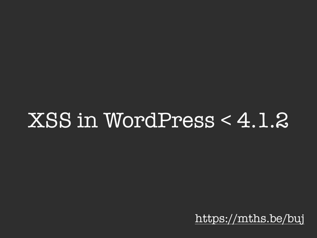 XSS in WordPress < 4.1.2 https://mths.be/buj