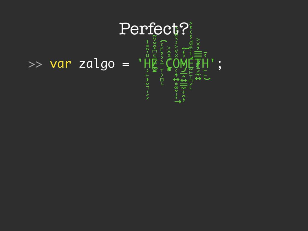 Perfect? >> var zalgo = 'H ̹̙̦̮͉̩̗̗ ͧ̇̏̊̾ Eͨ͆͒̆...