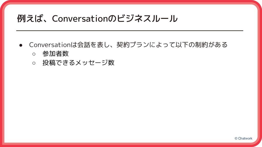 © Chatwork 例えば、Conversationのビジネスルール ● Conversat...