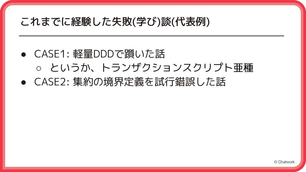© Chatwork これまでに経験した失敗(学び)談(代表例) ● CASE1: 軽量DDD...