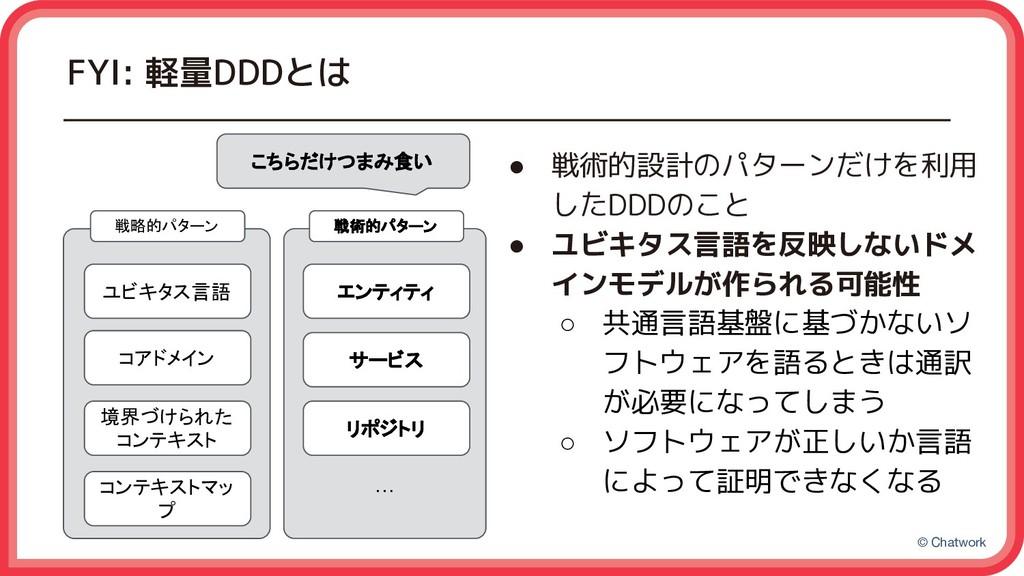 © Chatwork FYI: 軽量DDDとは ● 戦術的設計のパターンだけを利用 したDDD...