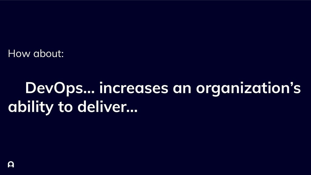 How about: DevOps… increases an organization's ...