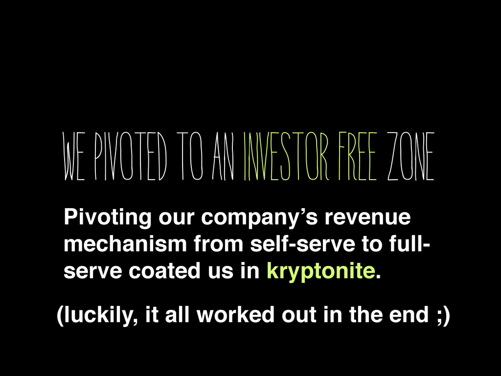 We pivoted to an investor free zone Pivoting ou...
