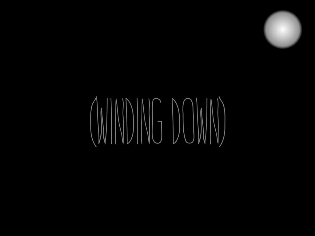(winding down)