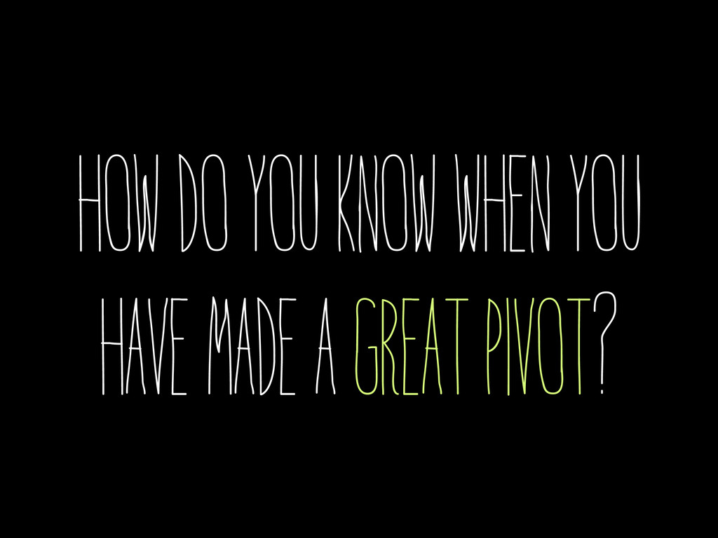 how do you know when you have made a great pivo...
