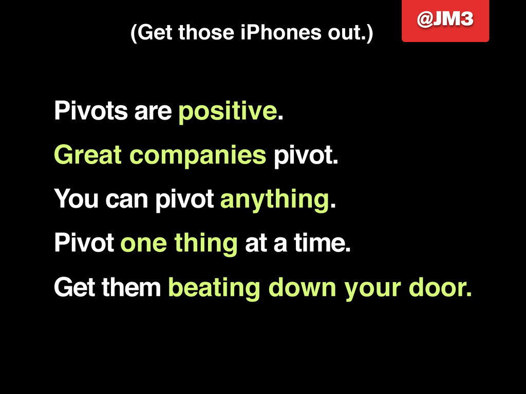 • Pivots are positive. Great companies pivot. Y...