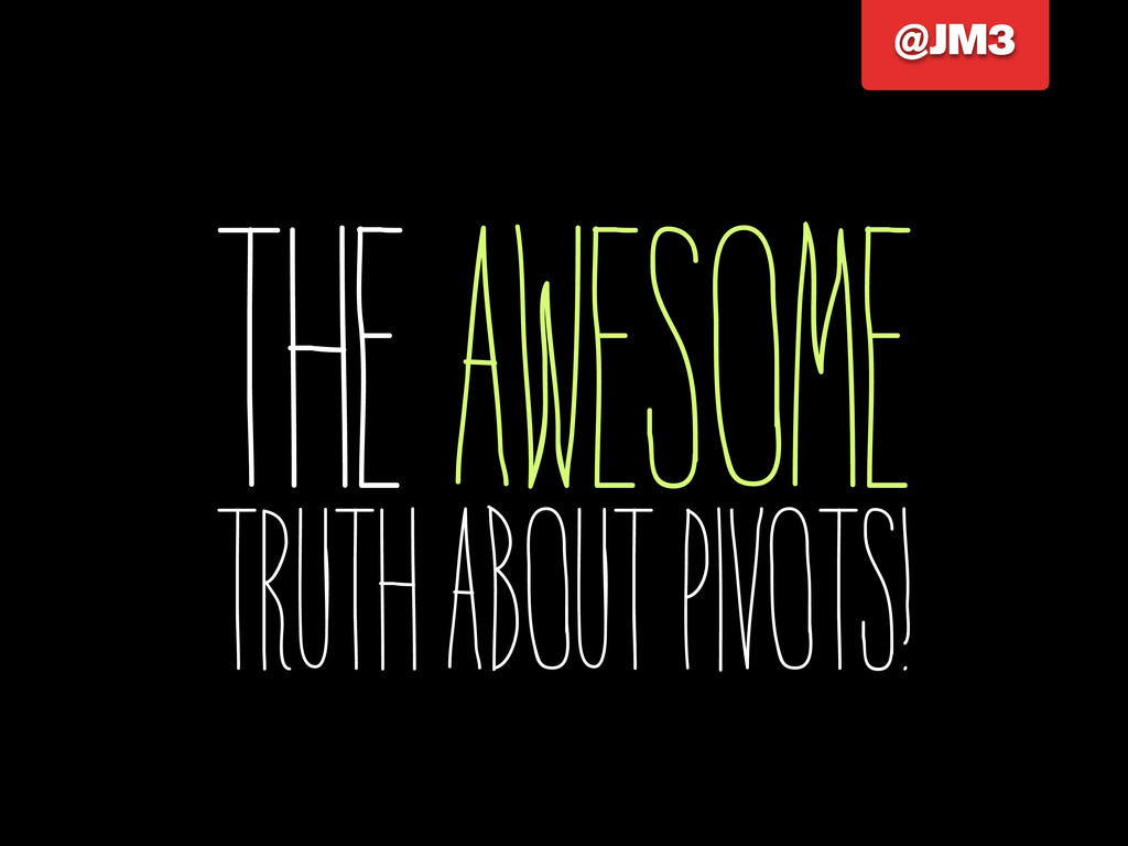 The Awesome Truth About Pivots! @JM3