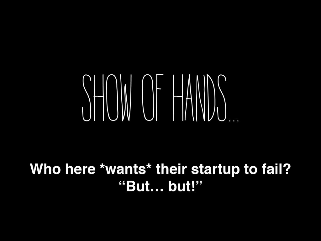 Show of hands... Who here *wants* their startup...