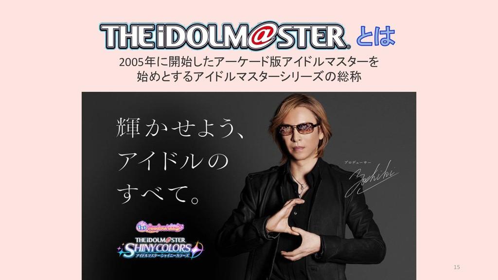 15 2005年に開始したアーケード版アイドルマスターを 始めとするアイドルマスターシリーズの...