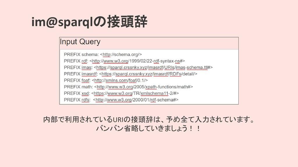 im@sparqlの接頭辞 内部で利用されているURIの接頭辞は、予め全て入力されています。 ...
