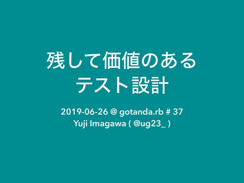ͯ͠Ձͷ͋Δ ςετઃܭ 2019-06-26 @ gotanda.rb # 37 Yuj...