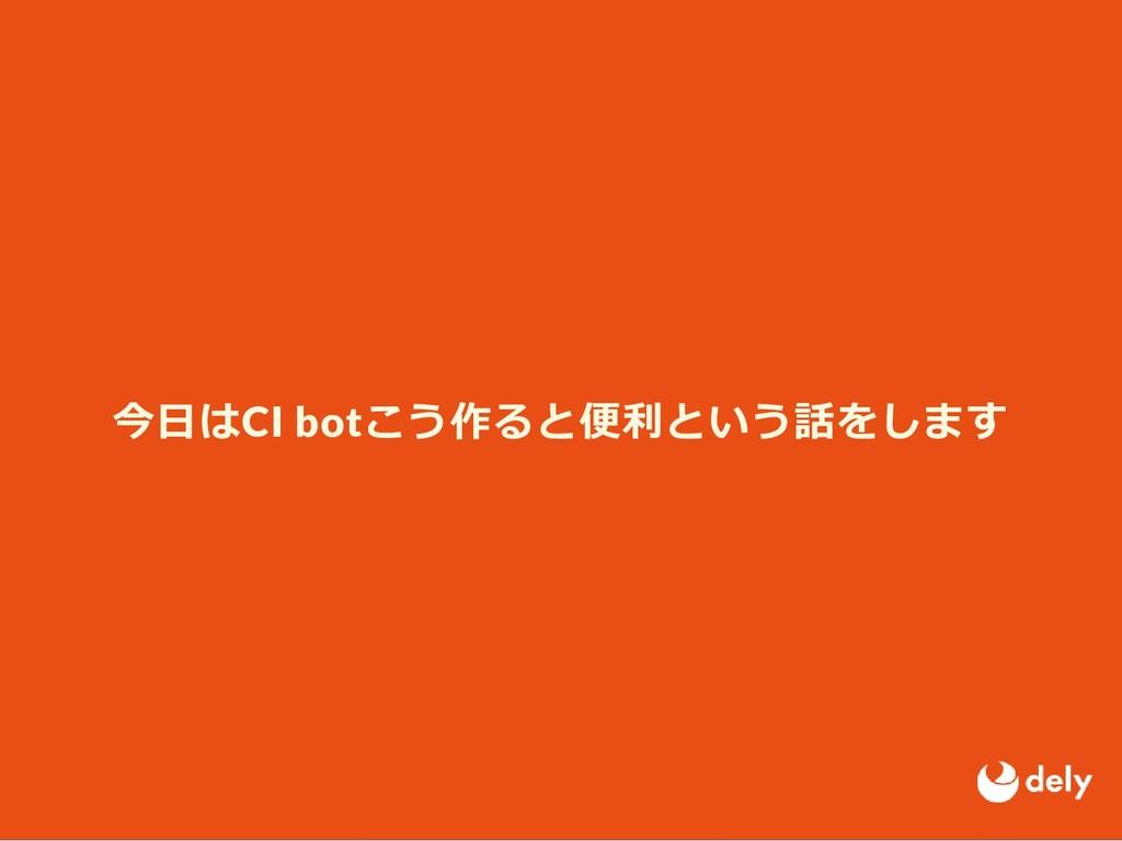 今⽇はCI botこう作ると便利という話をします