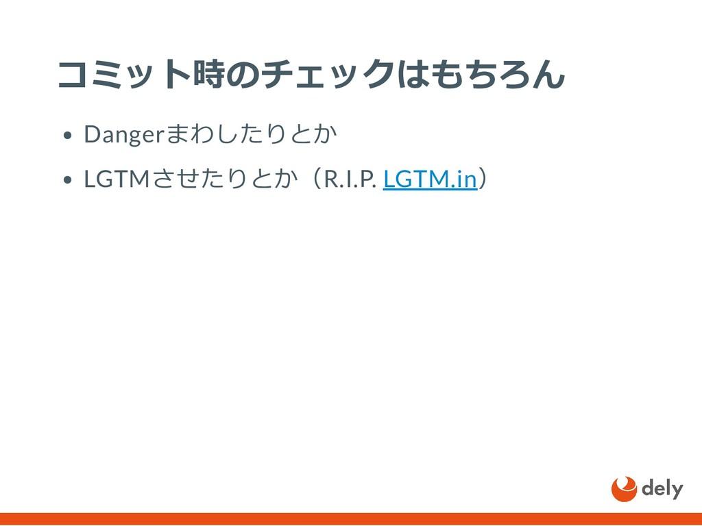 コミット時のチェックはもちろん Dangerまわしたりとか LGTMさせたりとか(R.I.P....