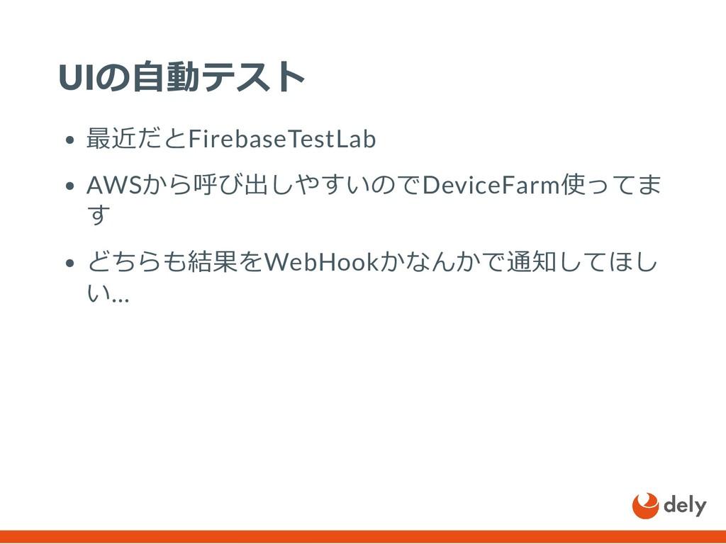 UIの⾃動テスト 最近だとFirebaseTestLab AWSから呼び出しやすいのでDevi...