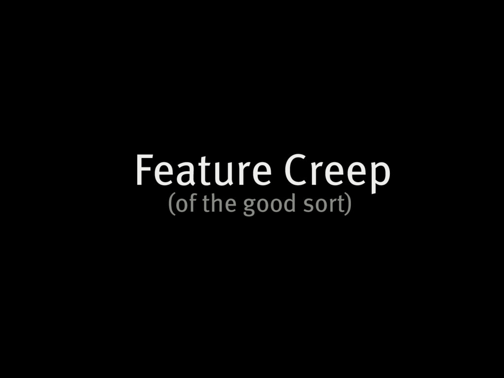 Feature Creep (of the good sort)