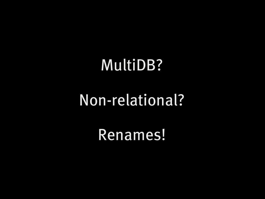 MultiDB? Non-relational? Renames!