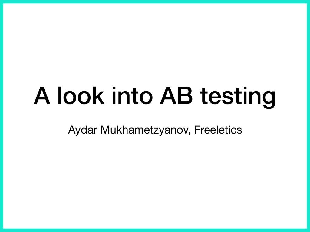 A look into AB testing Aydar Mukhametzyanov, Fr...