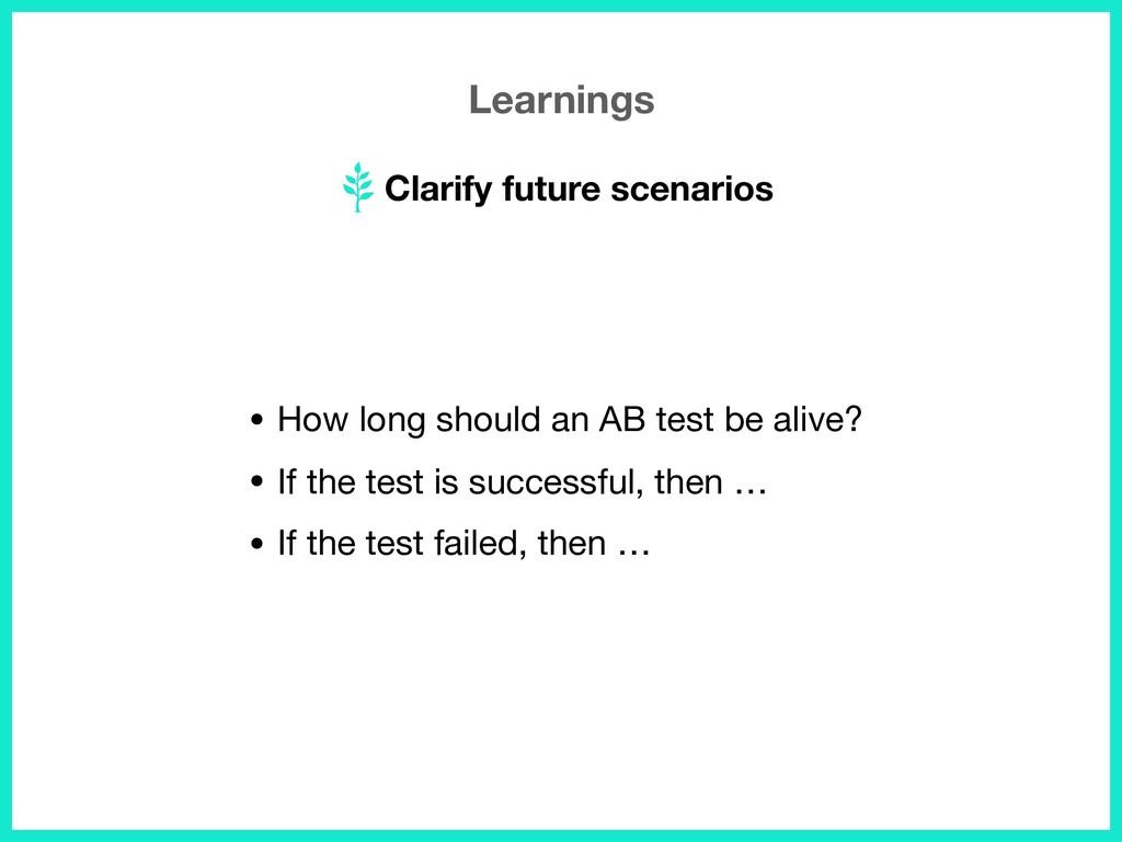 Learnings Clarify future scenarios • How long s...