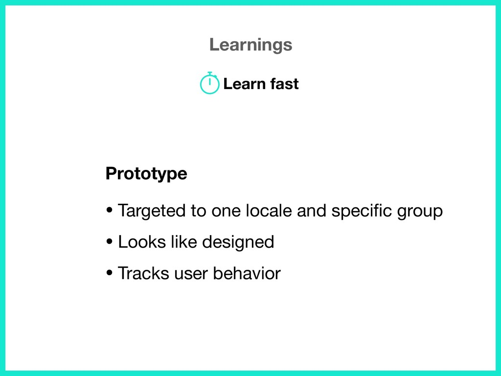 Learnings Prototype • Targeted to one locale an...